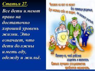 Статья 27. Все дети имеют право на достаточно хороший уровень жизни. Это озн