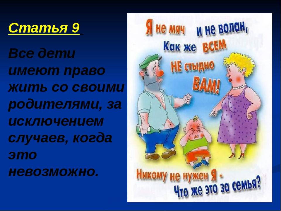 Статья 9 Все дети имеют право жить со своими родителями, за исключением случа...