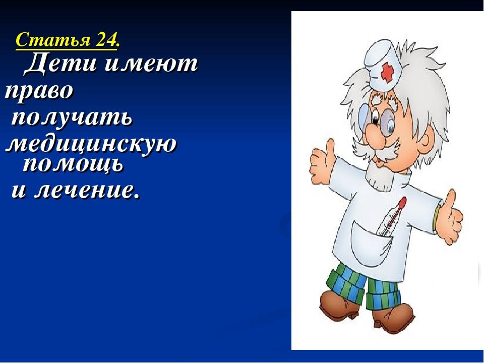 Статья 24. Дети имеют право получать медицинскую помощь и лечение.