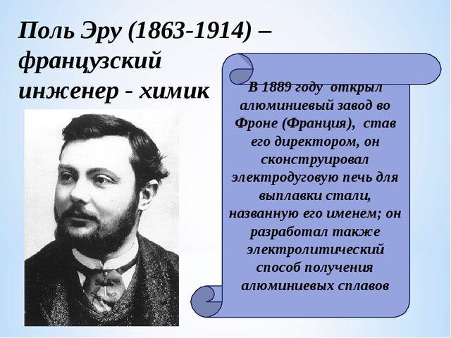 Поль Эру (1863-1914) – французский инженер - химик В 1889 году открыл алюмини...