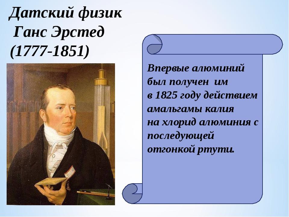 Датский физик Ганс Эрстед (1777-1851) Впервые алюминий был получен им в 1825...