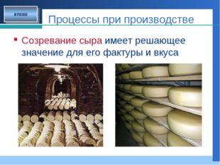 Процессы при производстве Созревание сыра имеет решающее значение для его фак