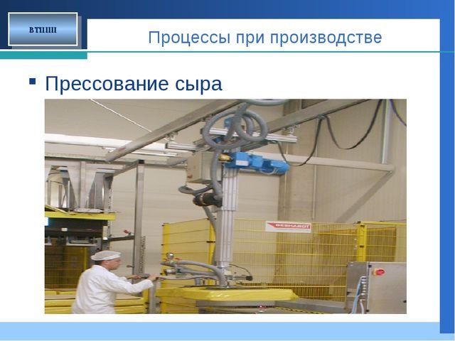 Процессы при производстве Прессование сыра ВТППП Company LOGO