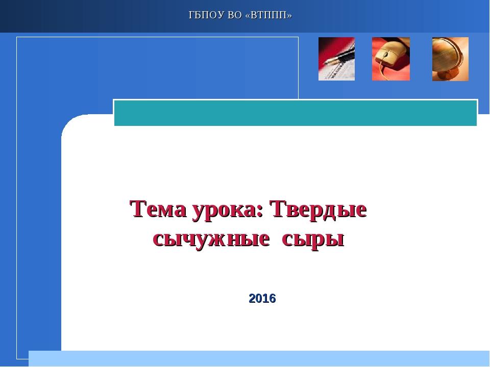 Тема урока: Твердые сычужные сыры ГБПОУ ВО «ВТППП» 2016 Company LOGO