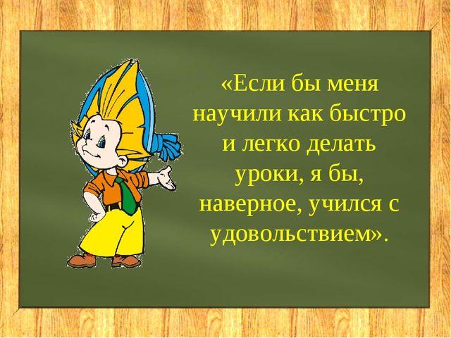 «Если бы меня научили как быстро и легко делать уроки, я бы, наверное, училс...