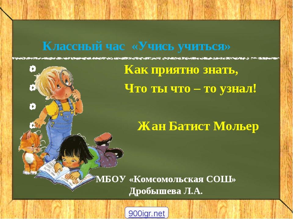 Классный час «Учись учиться» Как приятно знать, Что ты что – то узнал! Жан Ба...