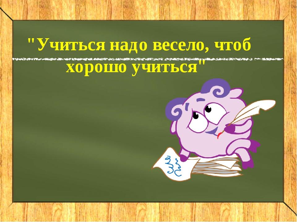 """""""Учиться надо весело, чтоб хорошо учиться"""""""
