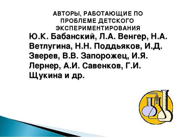 Ю.К. Бабанский, Л.А. Венгер, Н.А. Ветлугина, Н.Н. Поддьяков, И.Д. Зверев, В.В...