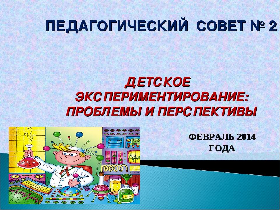 ПЕДАГОГИЧЕСКИЙ СОВЕТ № 2 ДЕТСКОЕ ЭКСПЕРИМЕНТИРОВАНИЕ: ПРОБЛЕМЫ И ПЕРСПЕКТИВЫ...