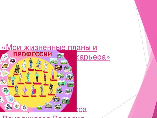 «Мои жизненные планы и профессиональная карьера» Выполнила: Ученица 11 «А» кл...