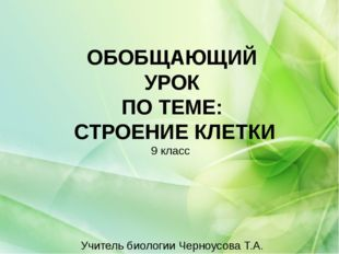 ОБОБЩАЮЩИЙ УРОК ПО ТЕМЕ: СТРОЕНИЕ КЛЕТКИ 9 класс Учитель биологии Черноусова