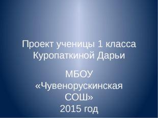 Проект ученицы 1 класса Куропаткиной Дарьи МБОУ «Чувенорускинская СОШ» 2015 год