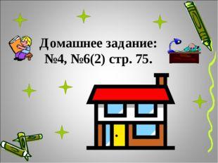 Домашнее задание: №4, №6(2) стр. 75.