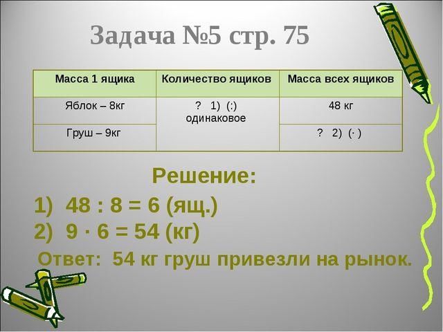 Задача №5 стр. 75 Решение: 1) 48 : 8 = 6 (ящ.) 2) 9 ∙ 6 = 54 (кг) Ответ: 54 к...