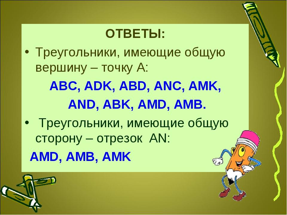 ОТВЕТЫ: Треугольники, имеющие общую вершину – точку А: ABC, ADK, ABD, ANC, AM...