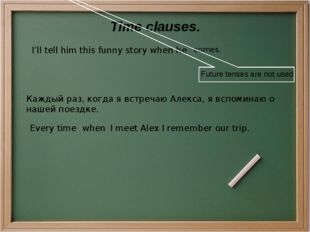 Time clauses. I'll tell him this funny story when he comes. Future tenses are