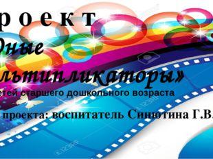 Автор проекта: воспитатель Синютина Г.В. П р о е к т «Юные мультипликаторы» д