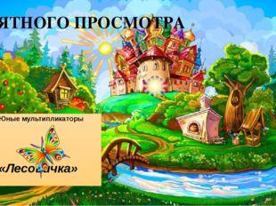 ПРИЯТНОГО ПРОСМОТРА Юные мультипликаторы «Лесовичка»