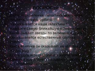 ВОПРОСЫ: Дайте определения: галактика, вселенная, планета, звезда, орбита. 2