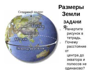 Размеры Земли ЗАДАНИЯ: Начертите рисунок в тетрадь. Почему расстояние от цент