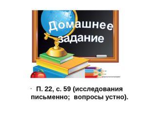 П. 22, с. 59 (исследования письменно; вопросы устно).
