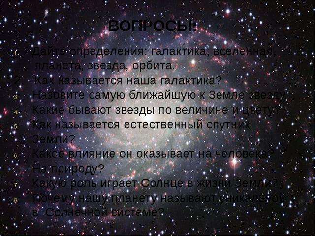 ВОПРОСЫ: Дайте определения: галактика, вселенная, планета, звезда, орбита. 2...