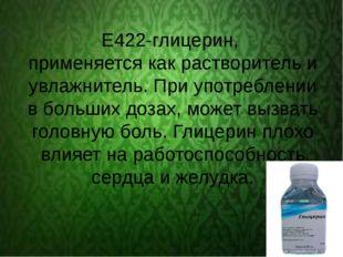 Е422-глицерин, применяется как растворитель и увлажнитель. При употреблении
