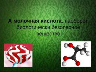 А молочная кислота, наоборот, биологически безопасное вещество
