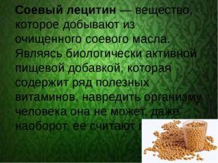 Соевый лецитин — вещество, которое добывают из очищенного соевого масла. Явл