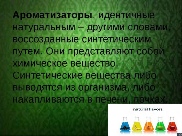 Ароматизаторы, идентичные натуральным – другими словами, воссозданные синтет...