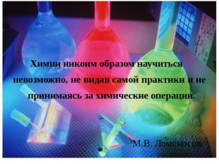 Химии никоим образом научиться невозможно, не видав самой практики и не прин