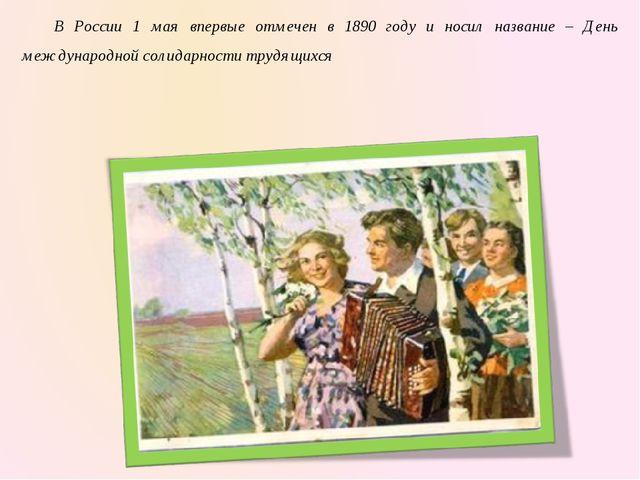 В России 1 мая впервые отмечен в 1890 году и носил название – День междунаро...