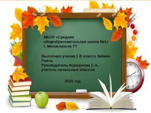 МБОУ «Средняя общеобразовательная школа №1» г. Мензелинска РТ Выполнил ученик
