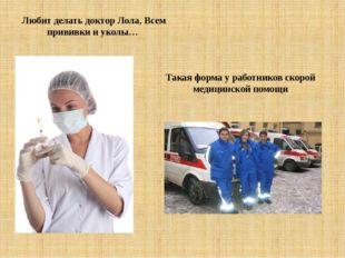 Любит делать доктор Лола, Всем прививки и уколы… Такая форма у работников ско