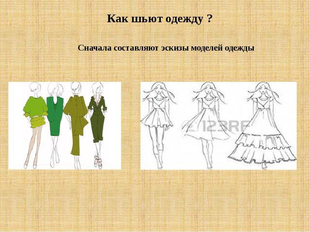 Как шьют одежду ? Сначала составляют эскизы моделей одежды