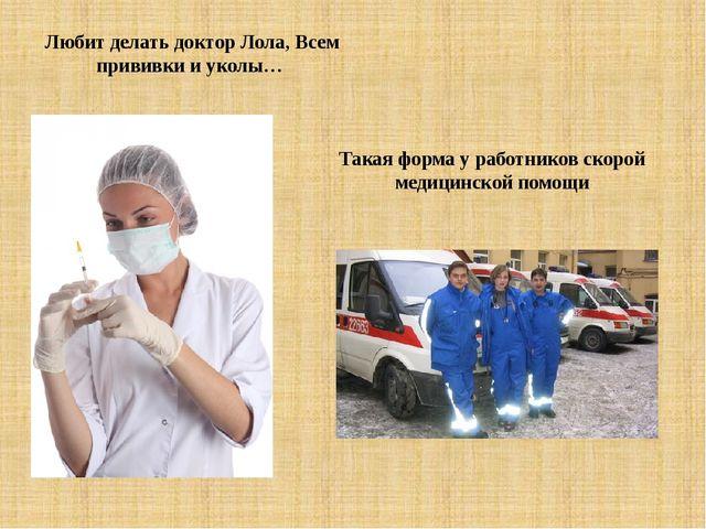 Любит делать доктор Лола, Всем прививки и уколы… Такая форма у работников ско...