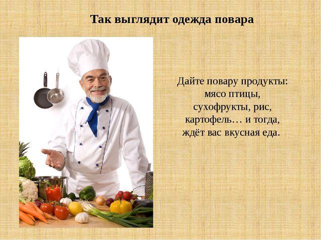 Так выглядит одежда повара Дайте повару продукты: мясо птицы, сухофрукты, рис...
