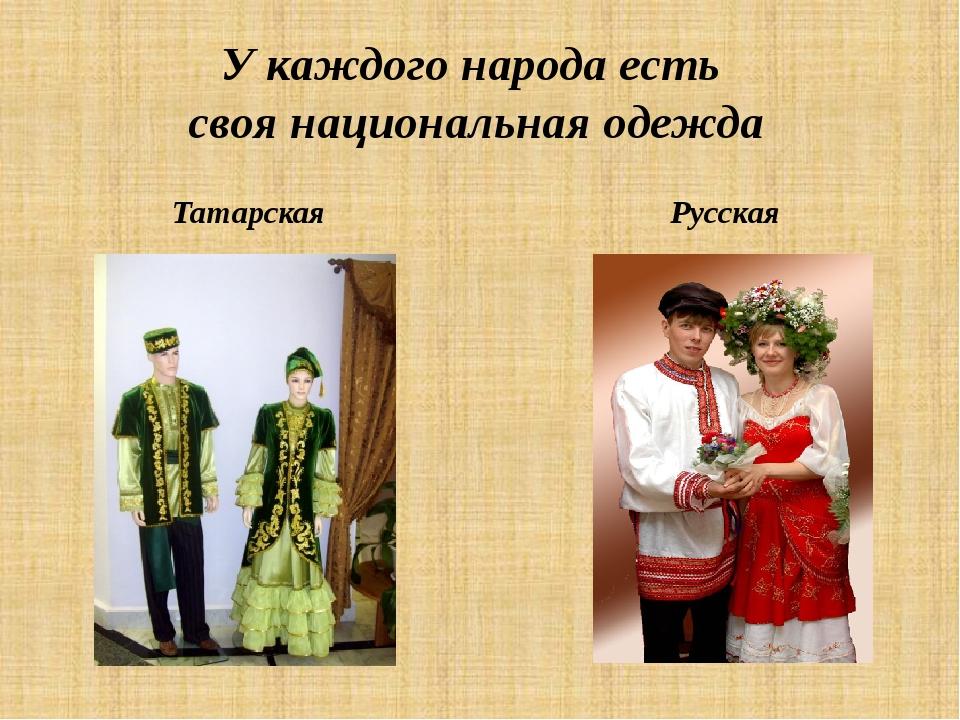 У каждого народа есть своя национальная одежда Татарская Русская