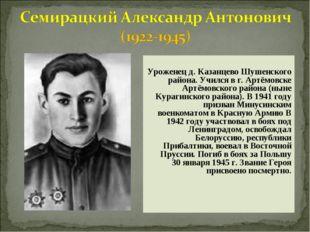 Уроженец д. Казанцево Шушенского района. Учился в г. Артёмовске Артёмовского