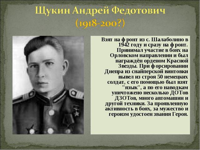 Взят на фронт из с. Шалаболино в 1942 году и сразу на фронт. Принимал участи...