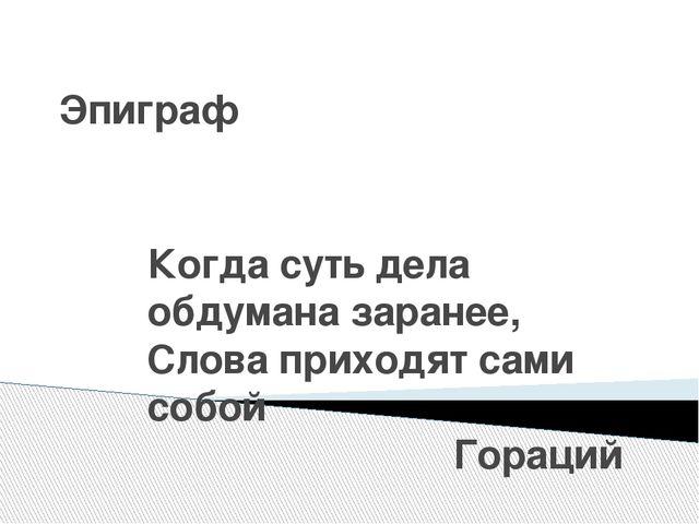Эпиграф Когда суть дела обдумана заранее, Слова приходят сами собой Гораций