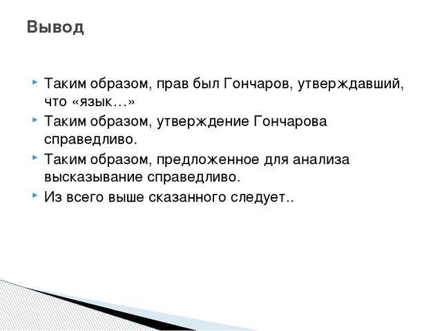 Таким образом, прав был Гончаров, утверждавший, что «язык…» Таким образом, ут...
