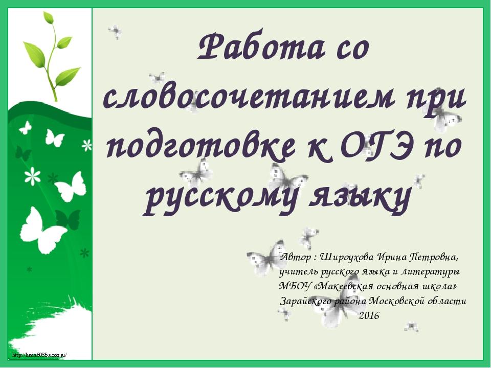 Работа со словосочетанием при подготовке к ОГЭ по русскому языку Автор : Широ...