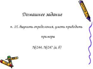 Домашнее задание п. 15, выучить определения, уметь приводить примеры № 244, №