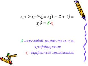 х + 2·х+5·х = х(1 + 2 + 5) = х·8 = 8·х 8 –числовой множитель или коэффициент