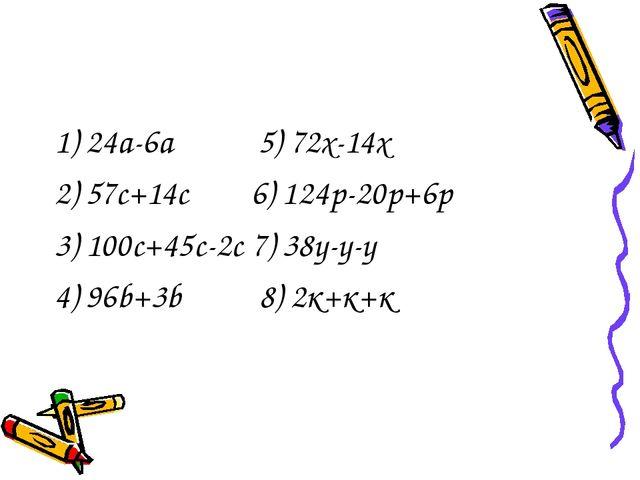 1) 24а-6а 5) 72х-14х 2) 57с+14с 6) 124p-20p+6p 3) 100с+45с-2с 7) 38у-у-у 4) 9...