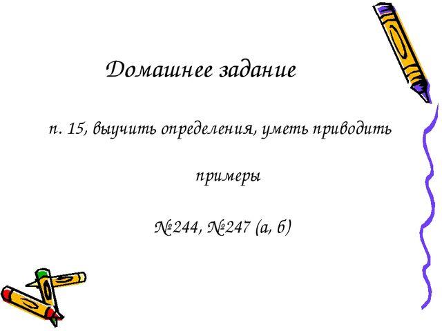 Домашнее задание п. 15, выучить определения, уметь приводить примеры № 244, №...