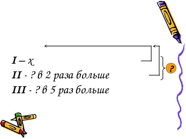 I – x II - ? в 2 раза больше III - ? в 5 раз больше ?