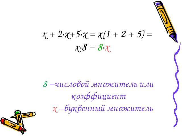 х + 2·х+5·х = х(1 + 2 + 5) = х·8 = 8·х 8 –числовой множитель или коэффициент...