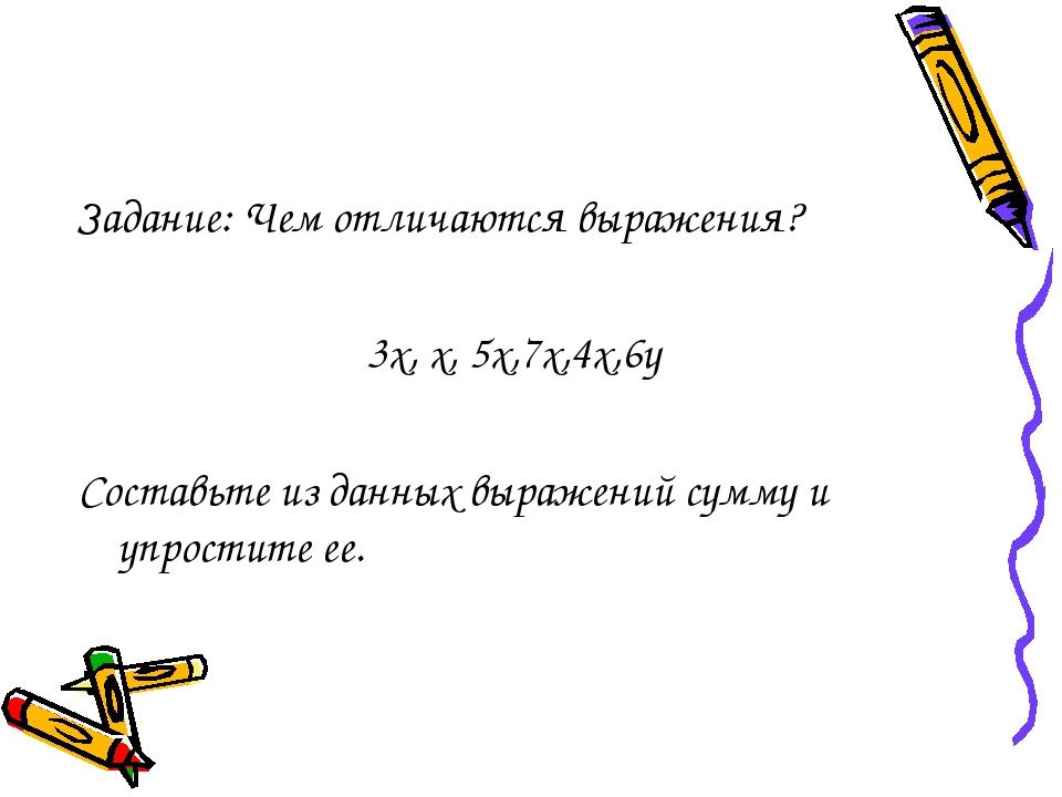 Задание: Чем отличаются выражения? 3х, х, 5х,7х,4х,6у Составьте из данных вы...